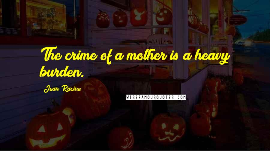 Jean Racine quotes: The crime of a mother is a heavy burden.