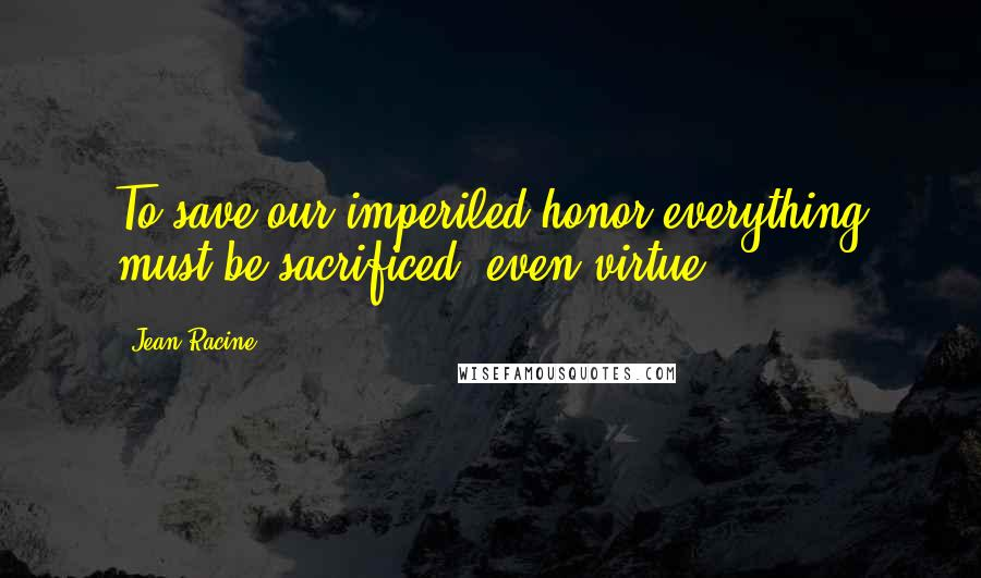 Jean Racine quotes: To save our imperiled honor everything must be sacrificed, even virtue.