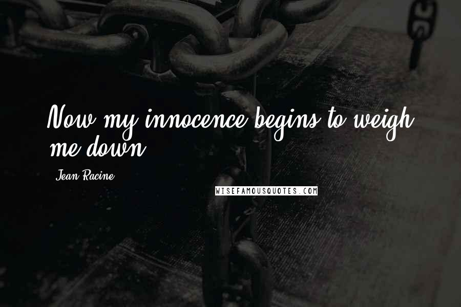 Jean Racine quotes: Now my innocence begins to weigh me down.