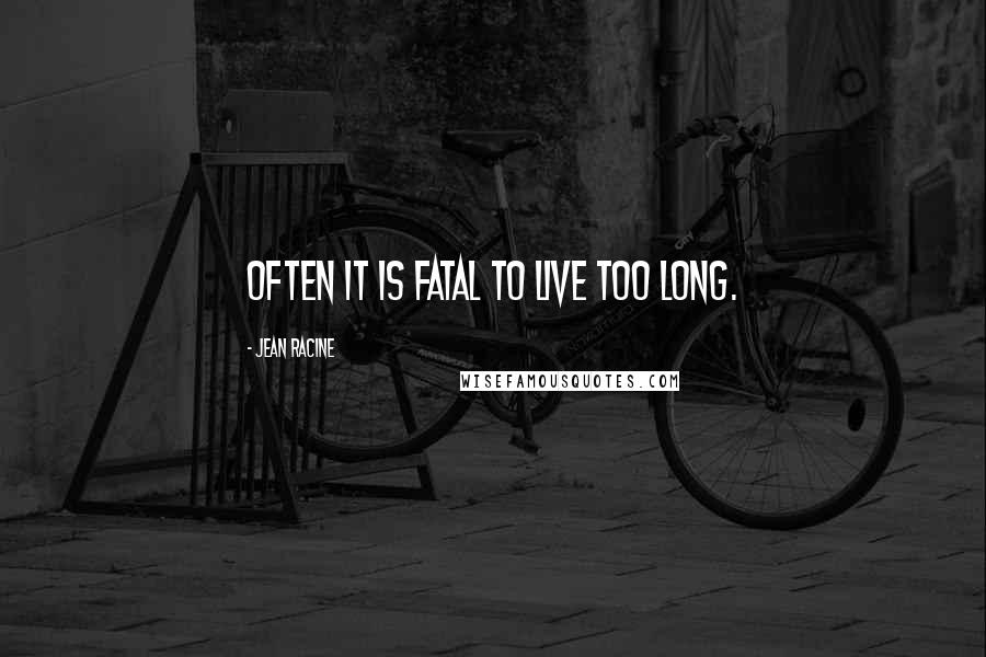 Jean Racine quotes: Often it is fatal to live too long.