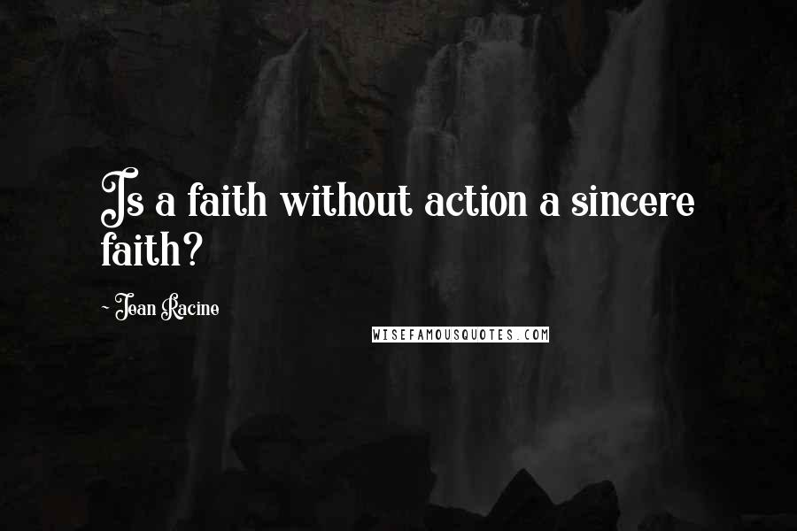 Jean Racine quotes: Is a faith without action a sincere faith?
