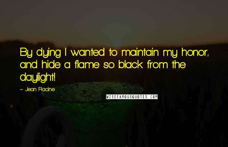 Jean Racine quotes: By dying I wanted to maintain my honor, and hide a flame so black from the daylight!