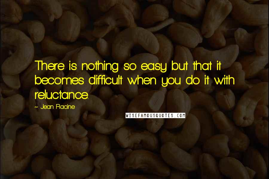 Jean Racine quotes: There is nothing so easy but that it becomes difficult when you do it with reluctance.