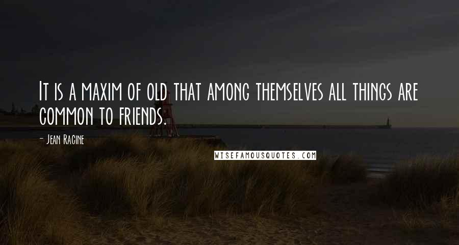 Jean Racine quotes: It is a maxim of old that among themselves all things are common to friends.