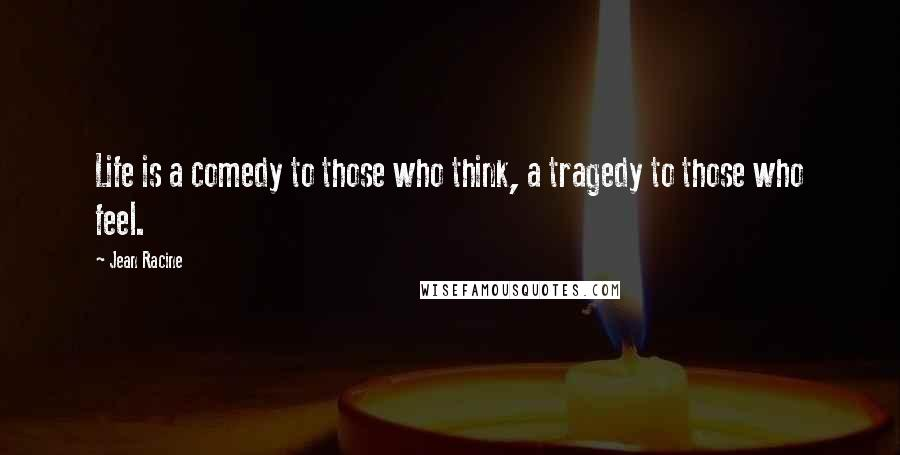 Jean Racine quotes: Life is a comedy to those who think, a tragedy to those who feel.