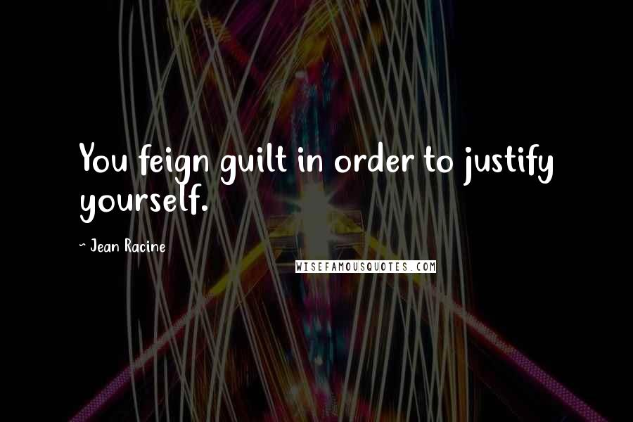 Jean Racine quotes: You feign guilt in order to justify yourself.