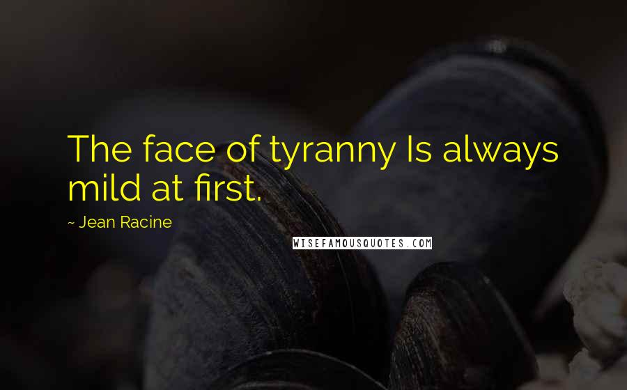 Jean Racine quotes: The face of tyranny Is always mild at first.