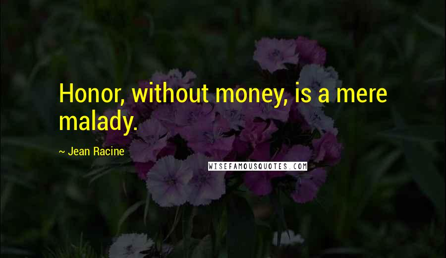 Jean Racine quotes: Honor, without money, is a mere malady.