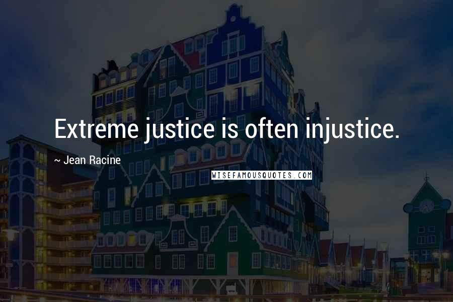 Jean Racine quotes: Extreme justice is often injustice.