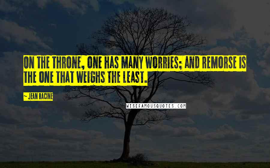 Jean Racine quotes: On the throne, one has many worries; and remorse is the one that weighs the least.