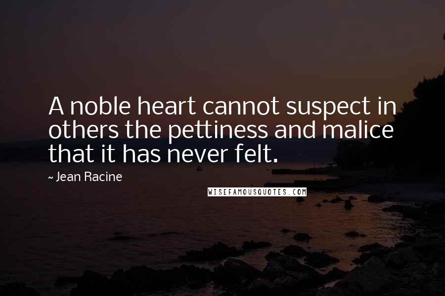 Jean Racine quotes: A noble heart cannot suspect in others the pettiness and malice that it has never felt.