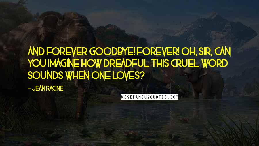 Jean Racine quotes: And forever goodbye! Forever! Oh, Sir, can you imagine how dreadful this cruel word sounds when one loves?