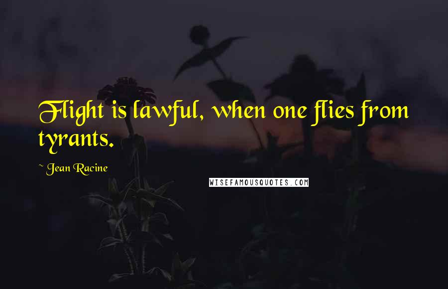 Jean Racine quotes: Flight is lawful, when one flies from tyrants.