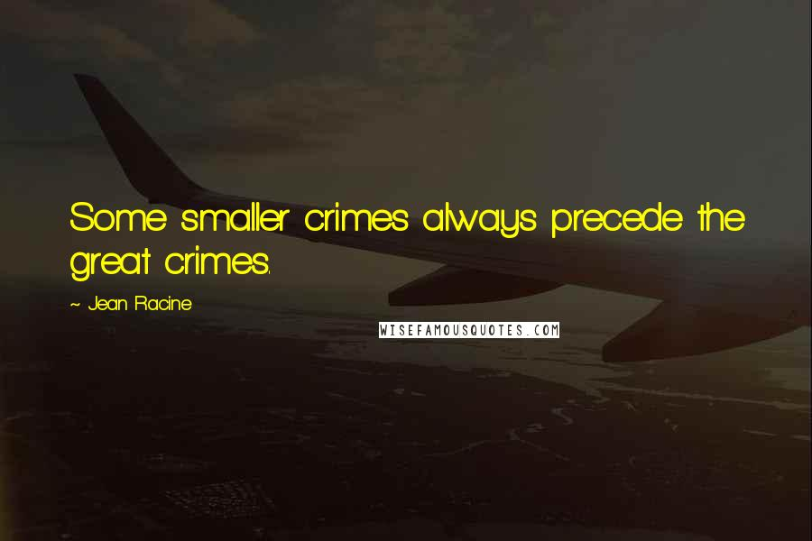 Jean Racine quotes: Some smaller crimes always precede the great crimes.