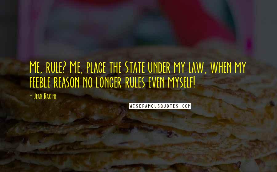 Jean Racine quotes: Me, rule? Me, place the State under my law, when my feeble reason no longer rules even myself!