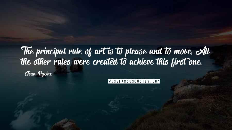 Jean Racine quotes: The principal rule of art is to please and to move. All the other rules were created to achieve this first one.