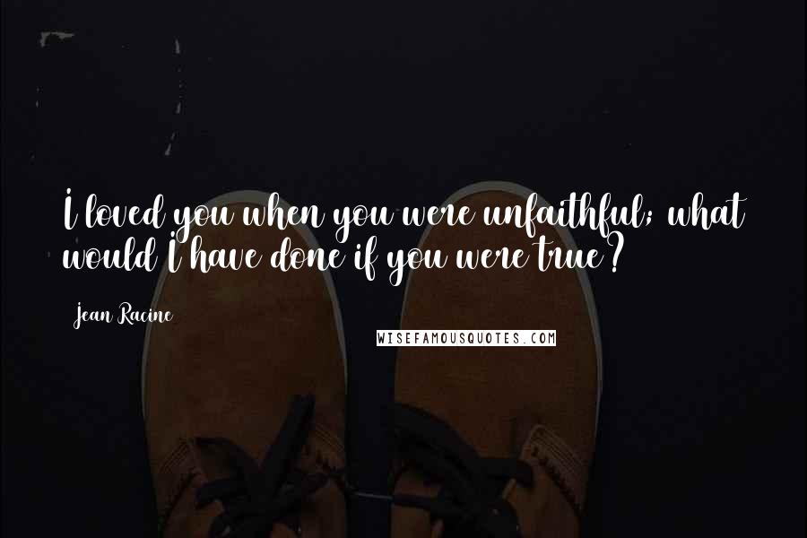 Jean Racine quotes: I loved you when you were unfaithful; what would I have done if you were true?