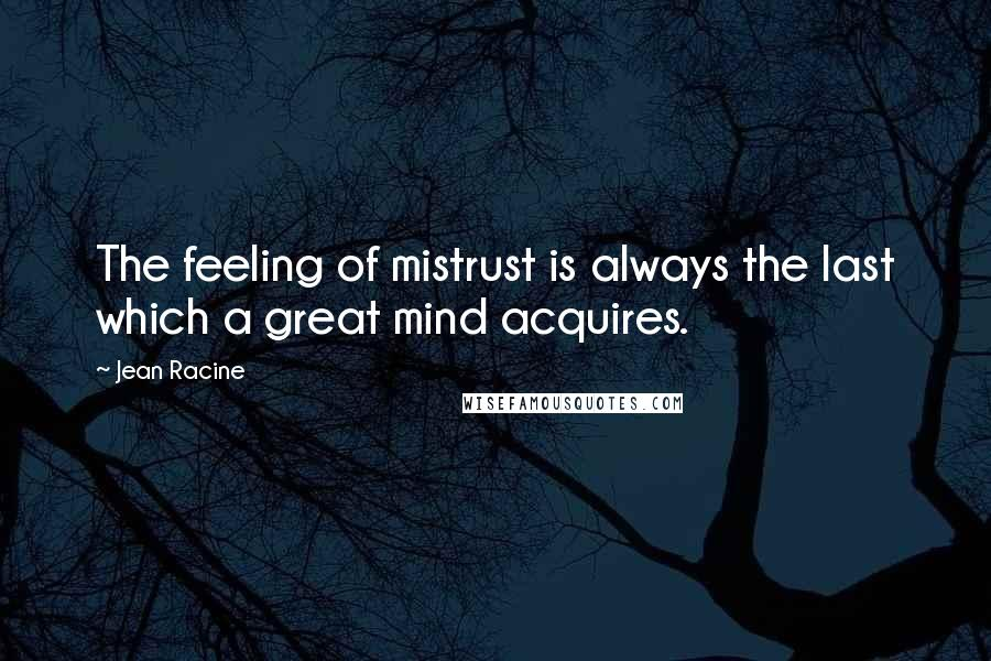 Jean Racine quotes: The feeling of mistrust is always the last which a great mind acquires.