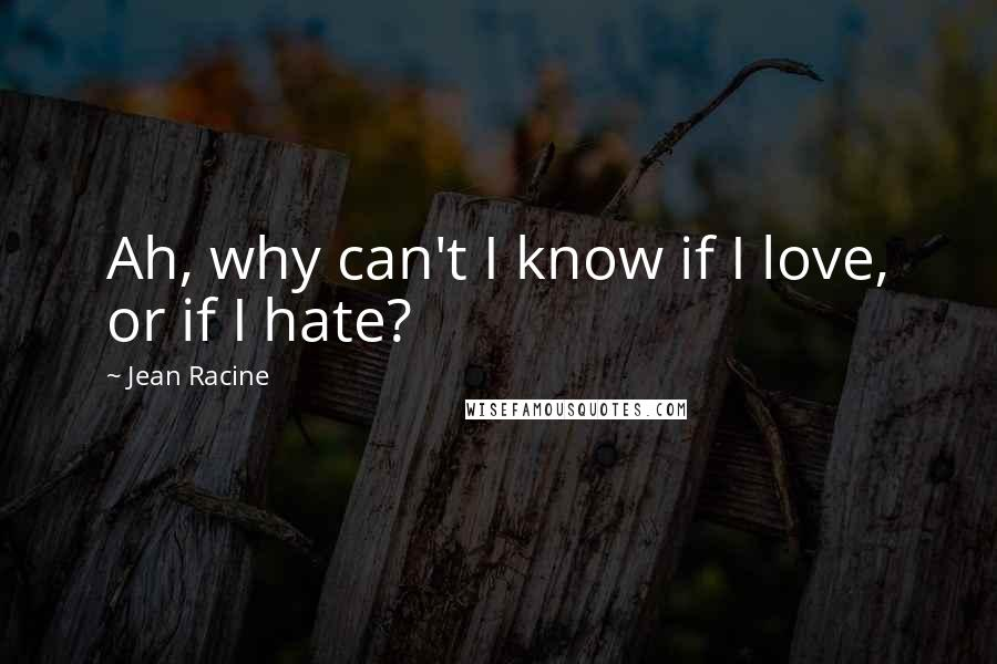 Jean Racine quotes: Ah, why can't I know if I love, or if I hate?