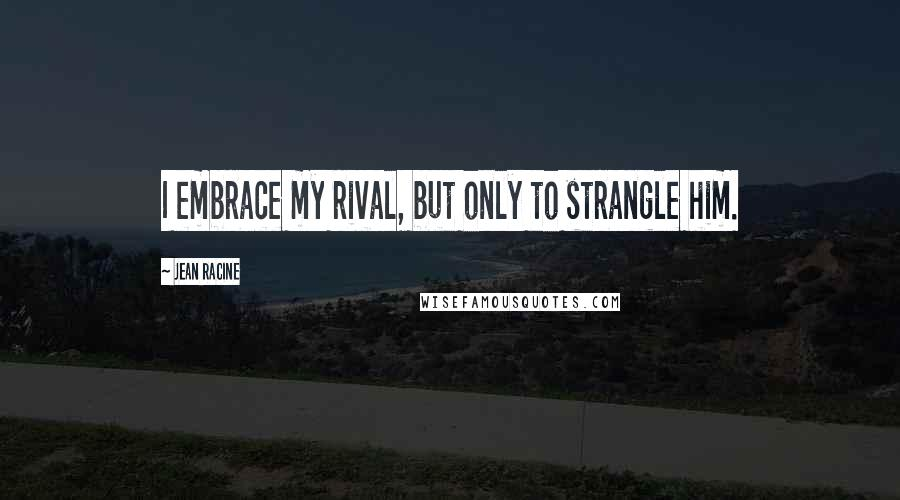 Jean Racine quotes: I embrace my rival, but only to strangle him.