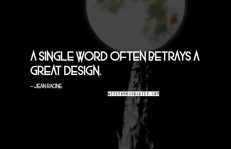 Jean Racine quotes: A single word often betrays a great design.
