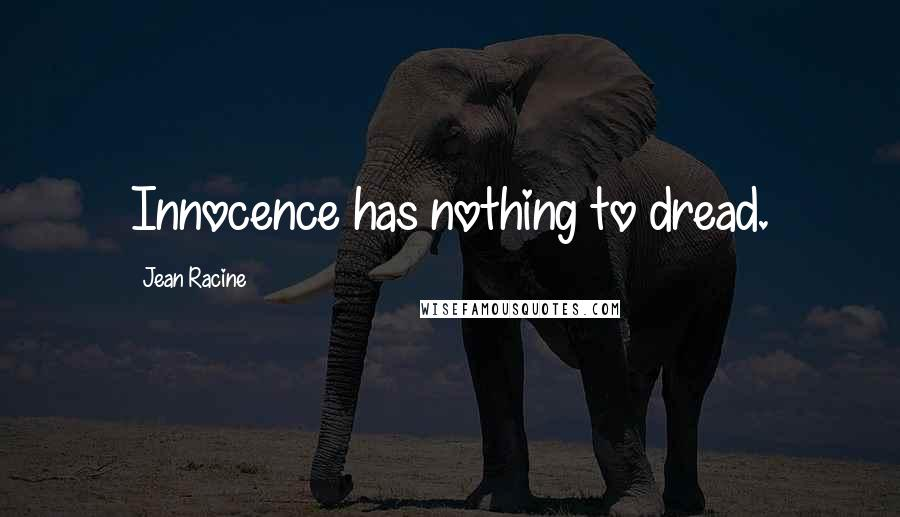 Jean Racine quotes: Innocence has nothing to dread.