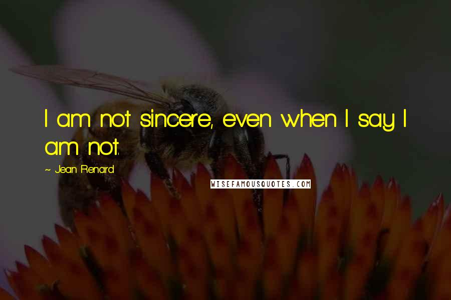 Jean Renard quotes: I am not sincere, even when I say I am not.