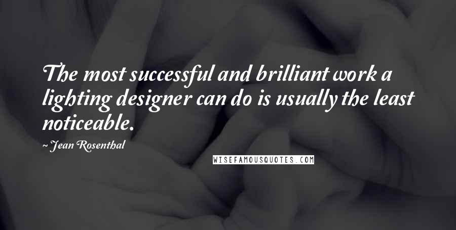 Jean Rosenthal quotes: The most successful and brilliant work a lighting designer can do is usually the least noticeable.