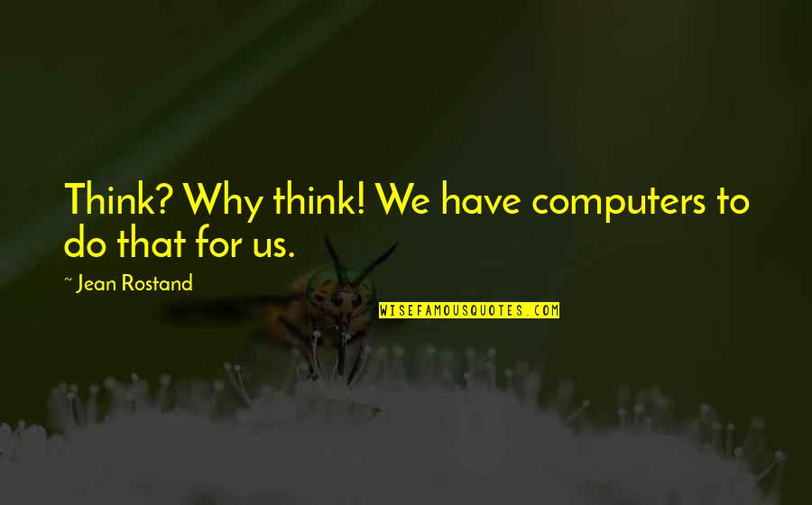 Jean Rostand Quotes By Jean Rostand: Think? Why think! We have computers to do