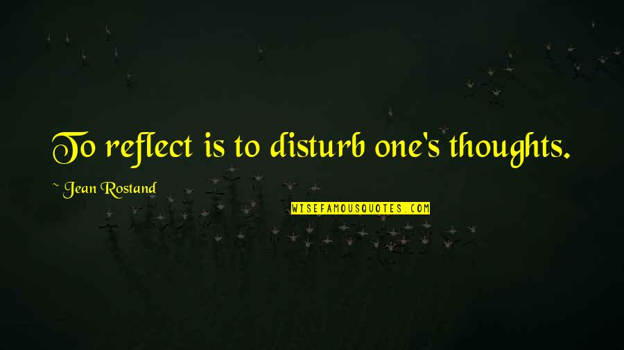 Jean Rostand Quotes By Jean Rostand: To reflect is to disturb one's thoughts.