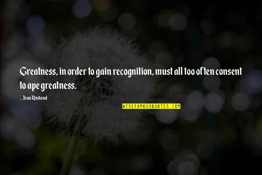 Jean Rostand Quotes By Jean Rostand: Greatness, in order to gain recognition, must all