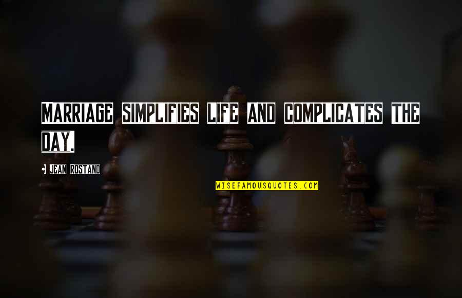 Jean Rostand Quotes By Jean Rostand: Marriage simplifies life and complicates the day.