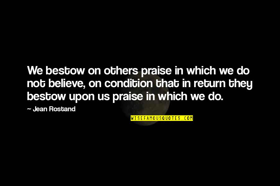 Jean Rostand Quotes By Jean Rostand: We bestow on others praise in which we