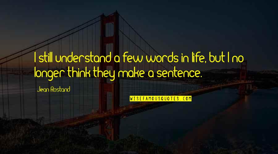 Jean Rostand Quotes By Jean Rostand: I still understand a few words in life,