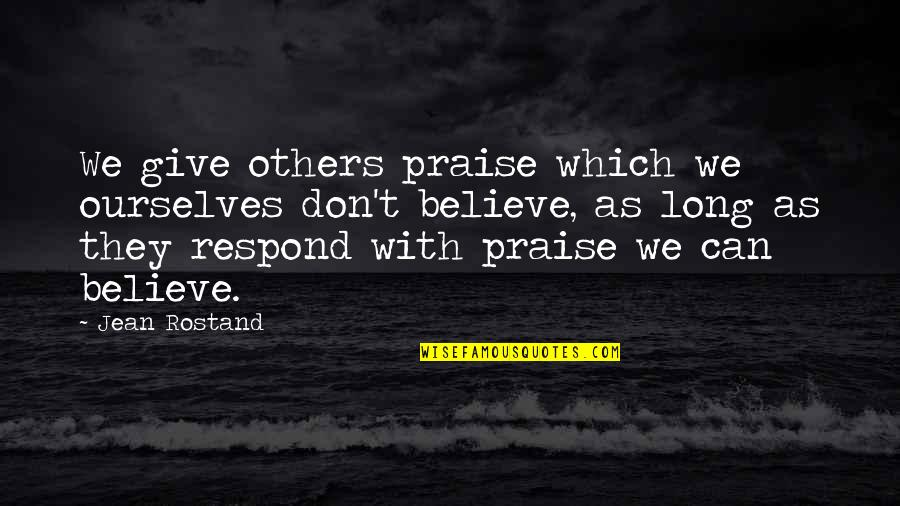 Jean Rostand Quotes By Jean Rostand: We give others praise which we ourselves don't