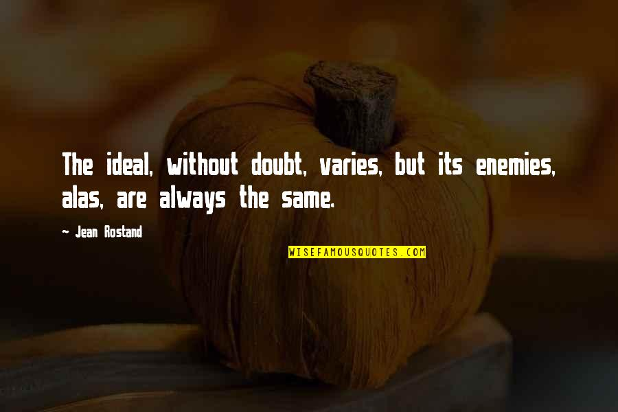 Jean Rostand Quotes By Jean Rostand: The ideal, without doubt, varies, but its enemies,