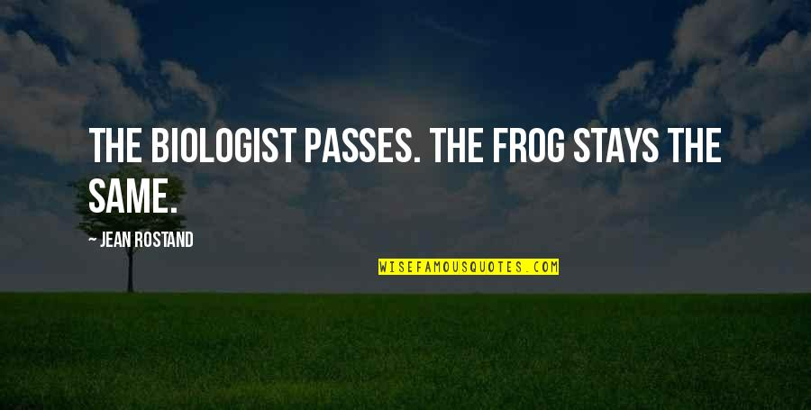 Jean Rostand Quotes By Jean Rostand: The biologist passes. The frog stays the same.