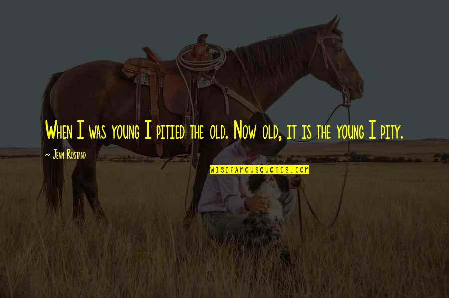 Jean Rostand Quotes By Jean Rostand: When I was young I pitied the old.