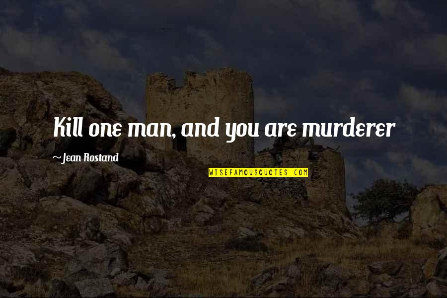 Jean Rostand Quotes By Jean Rostand: Kill one man, and you are murderer