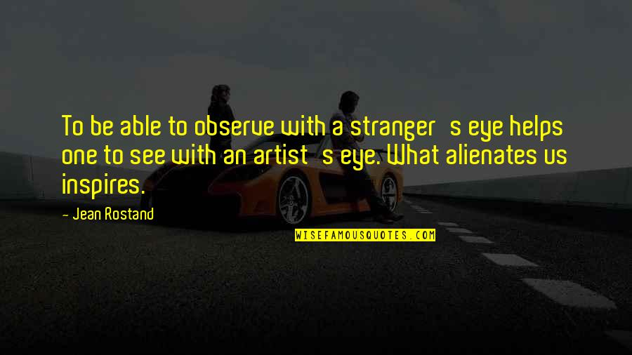 Jean Rostand Quotes By Jean Rostand: To be able to observe with a stranger's