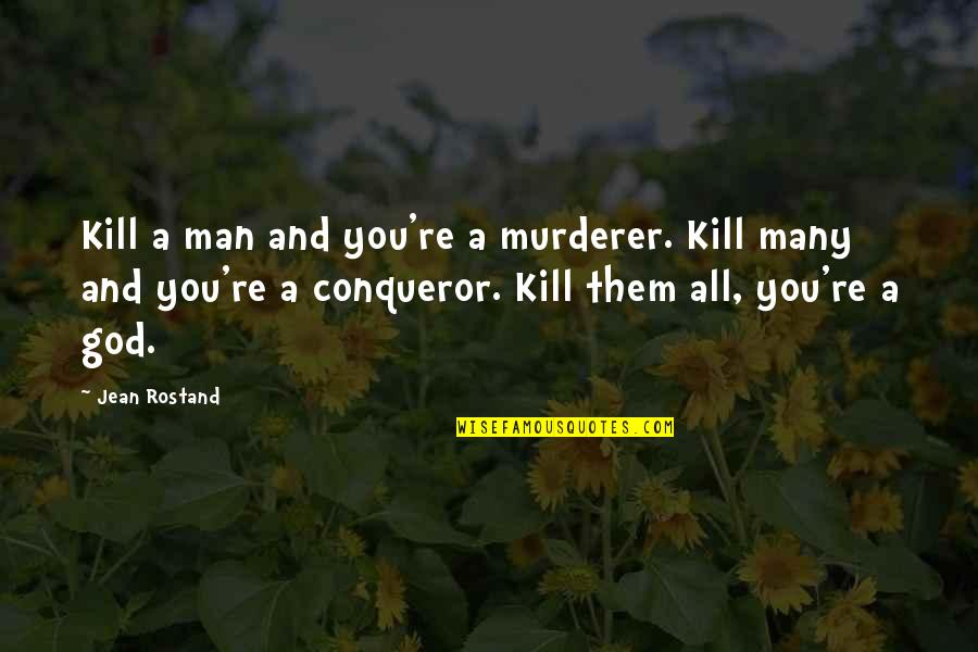 Jean Rostand Quotes By Jean Rostand: Kill a man and you're a murderer. Kill