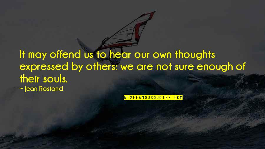 Jean Rostand Quotes By Jean Rostand: It may offend us to hear our own
