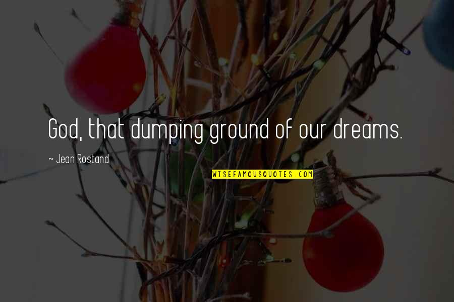 Jean Rostand Quotes By Jean Rostand: God, that dumping ground of our dreams.