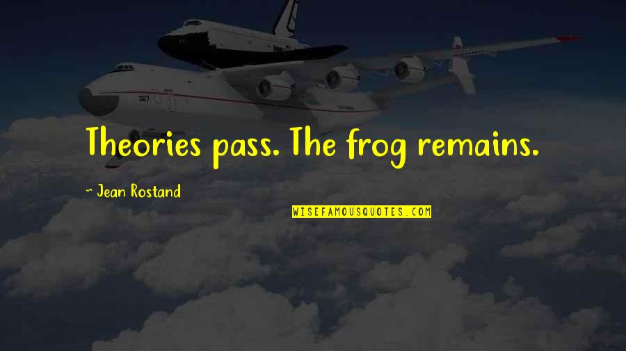 Jean Rostand Quotes By Jean Rostand: Theories pass. The frog remains.