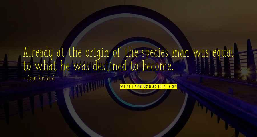 Jean Rostand Quotes By Jean Rostand: Already at the origin of the species man