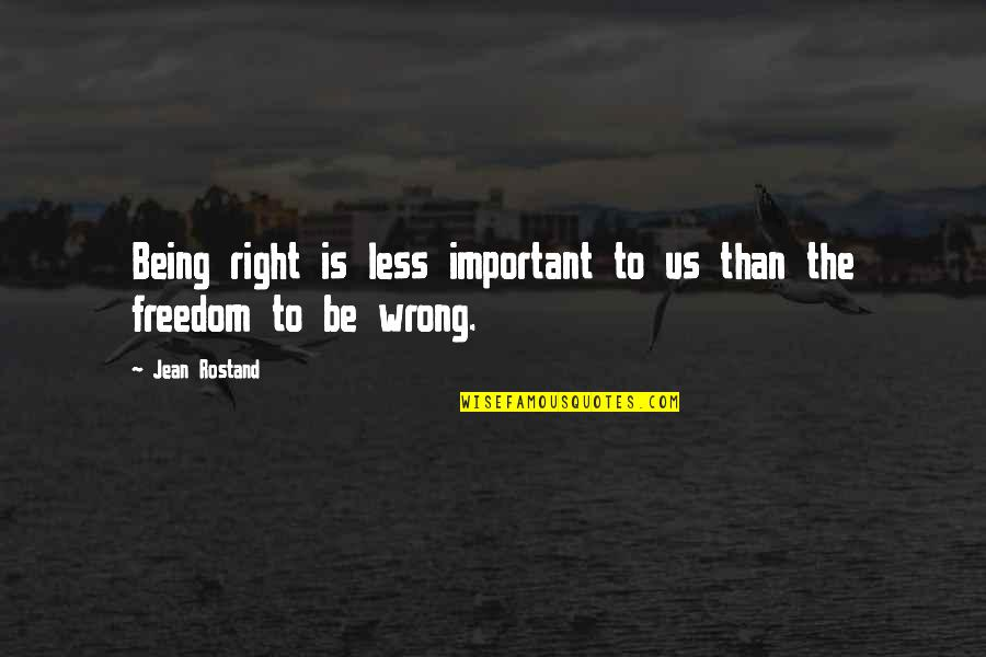Jean Rostand Quotes By Jean Rostand: Being right is less important to us than