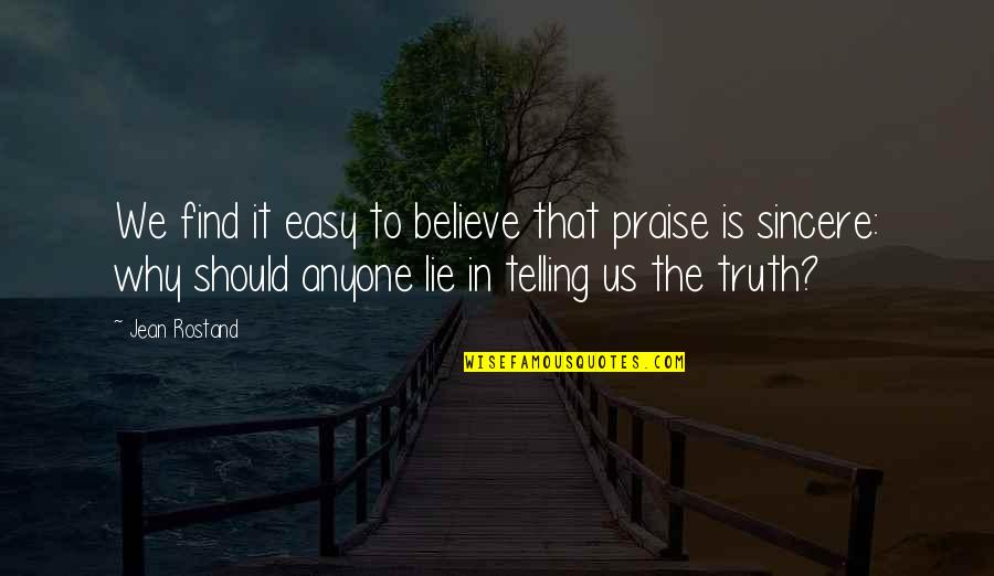 Jean Rostand Quotes By Jean Rostand: We find it easy to believe that praise
