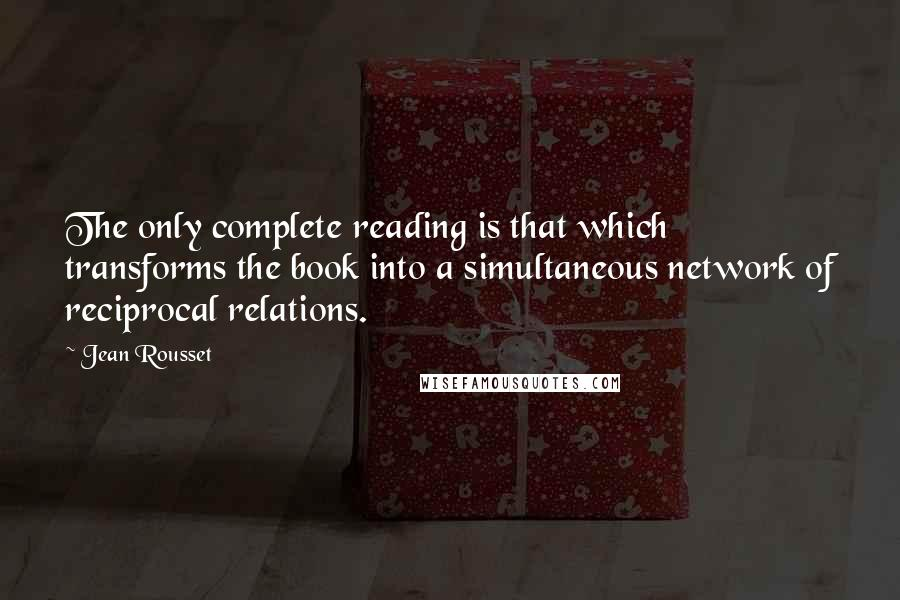Jean Rousset quotes: The only complete reading is that which transforms the book into a simultaneous network of reciprocal relations.