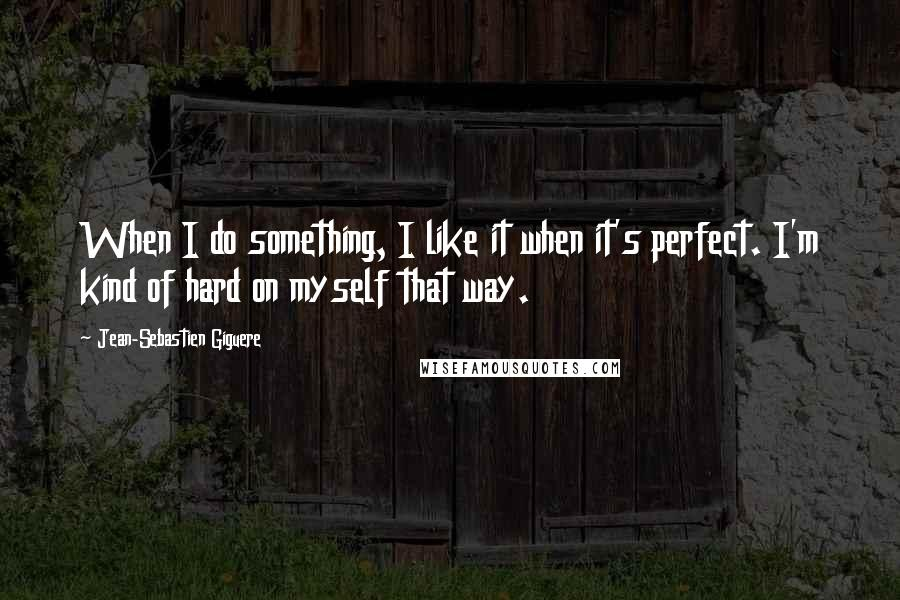 Jean-Sebastien Giguere quotes: When I do something, I like it when it's perfect. I'm kind of hard on myself that way.