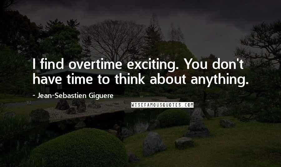 Jean-Sebastien Giguere quotes: I find overtime exciting. You don't have time to think about anything.